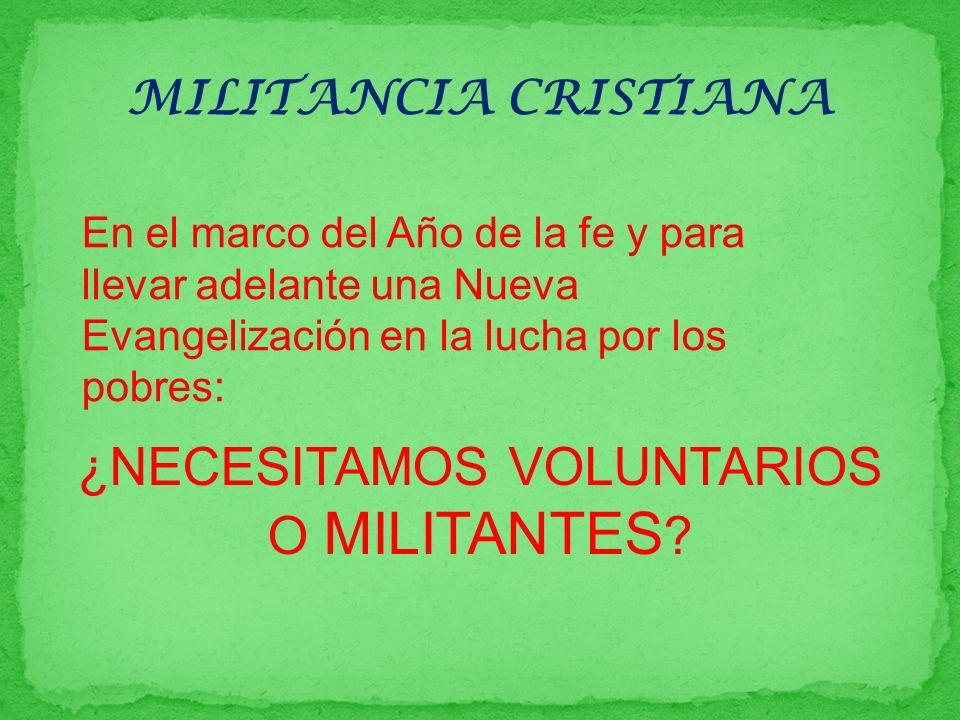 MILITANCIA CRISTIANA ¿NECESITAMOS VOLUNTARIOS O MILITANTES ? En el marco del Año de la fe y para llevar adelante una Nueva Evangelización en la lucha