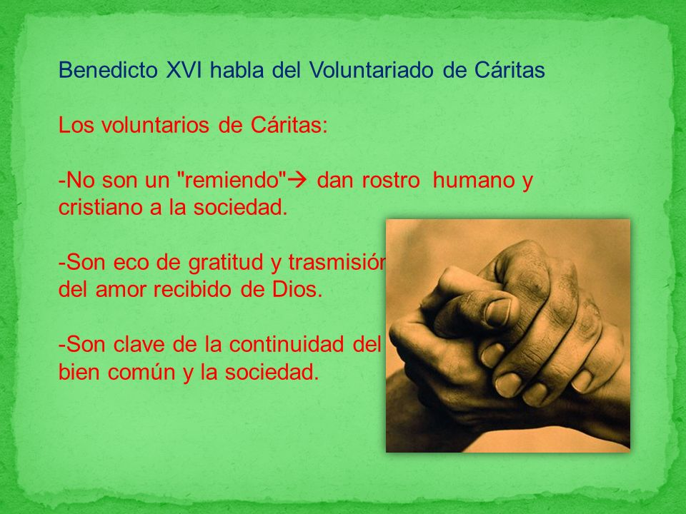 Benedicto XVI habla del Voluntariado de Cáritas Los voluntarios de Cáritas: -No son un remiendo dan rostro humano y cristiano a la sociedad.
