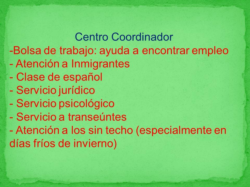 Centro Coordinador -Bolsa de trabajo: ayuda a encontrar empleo - Atención a Inmigrantes - Clase de español - Servicio jurídico - Servicio psicológico - Servicio a transeúntes - Atención a los sin techo (especialmente en días fríos de invierno)