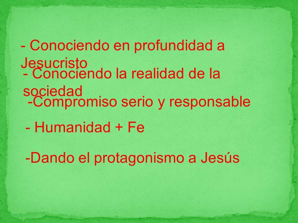-Dando el protagonismo a Jesús - Conociendo en profundidad a Jesucristo - Conociendo la realidad de la sociedad -Compromiso serio y responsable - Humanidad + Fe