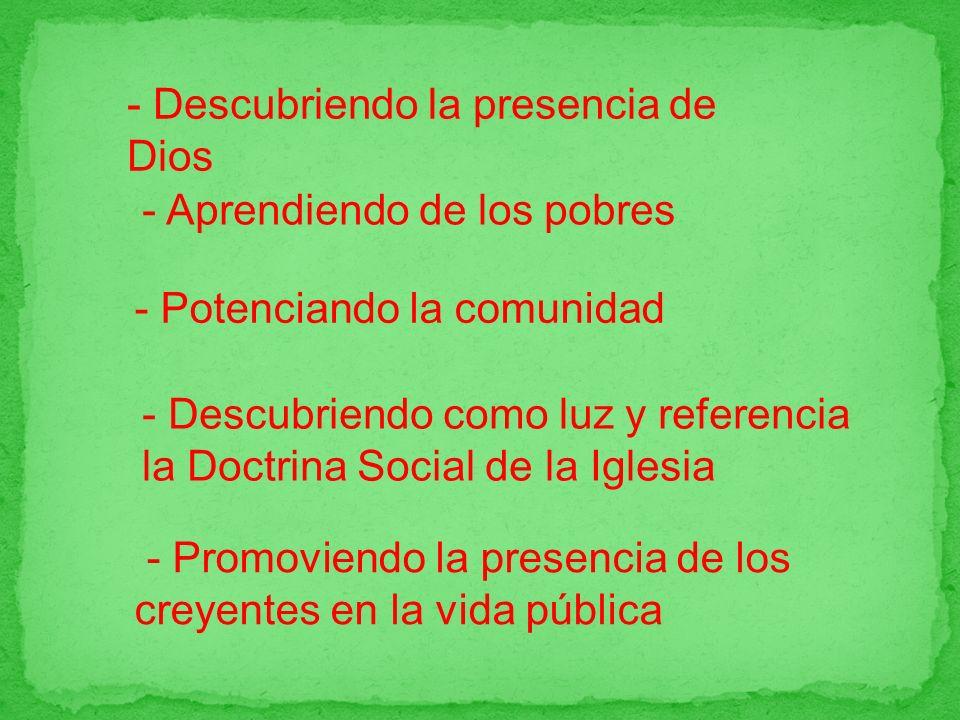 - Promoviendo la presencia de los creyentes en la vida pública - Descubriendo la presencia de Dios - Aprendiendo de los pobres - Potenciando la comunidad - Descubriendo como luz y referencia la Doctrina Social de la Iglesia