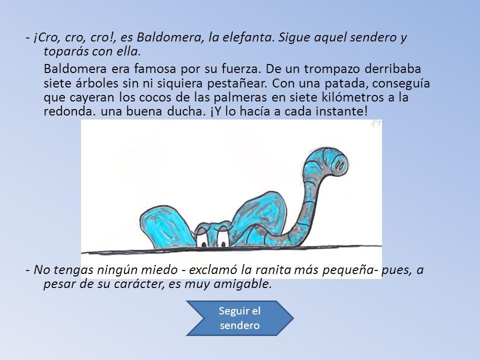 - ¡Cro, cro, cro!, es Baldomera, la elefanta. Sigue aquel sendero y toparás con ella.