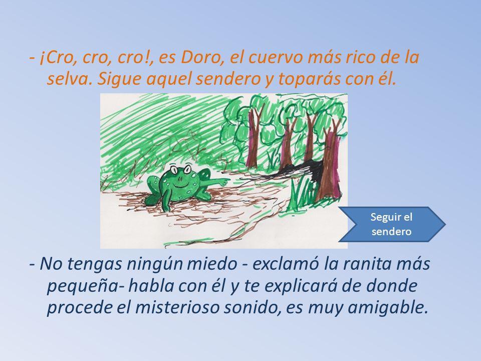 - ¡Cro, cro, cro!, es Doro, el cuervo más rico de la selva.