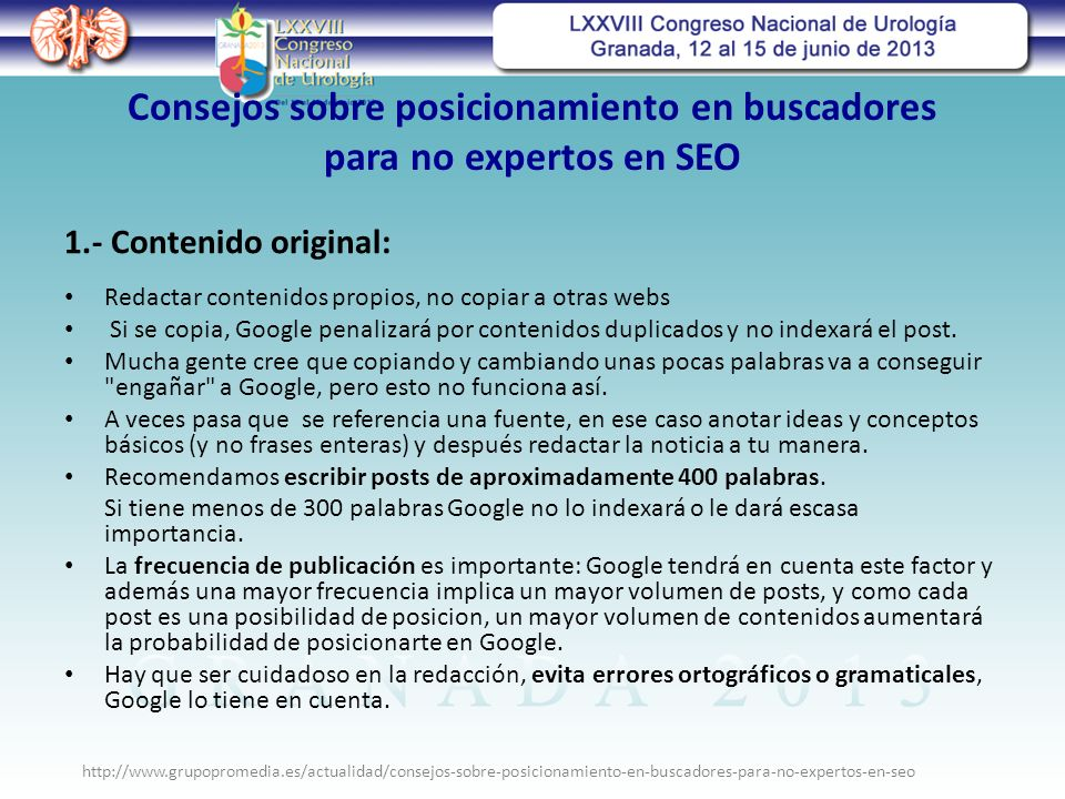 Consejos sobre posicionamiento en buscadores para no expertos en SEO Redactar contenidos propios, no copiar a otras webs Si se copia, Google penalizará por contenidos duplicados y no indexará el post.