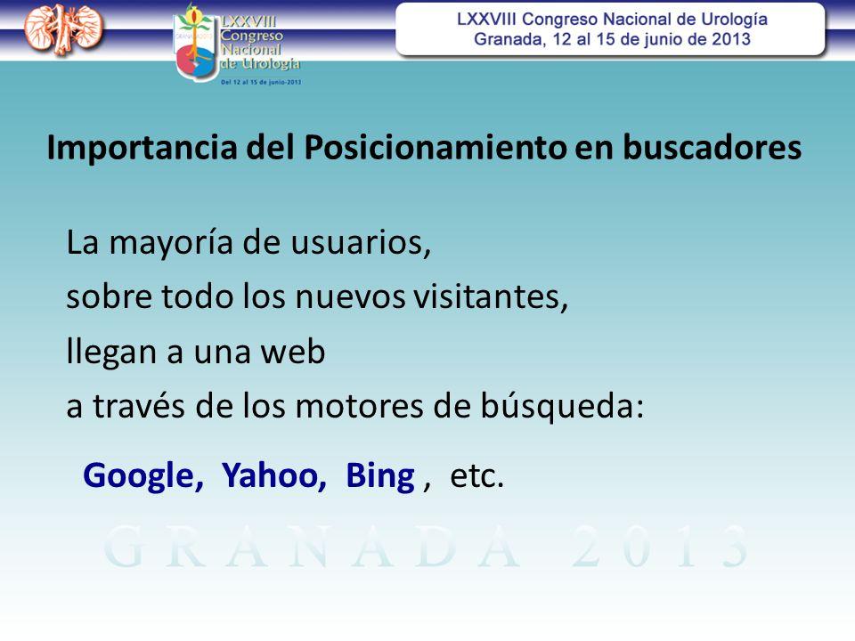 Importancia del Posicionamiento en buscadores La mayoría de usuarios, sobre todo los nuevos visitantes, llegan a una web a través de los motores de búsqueda: Google, Yahoo, Bing, etc.