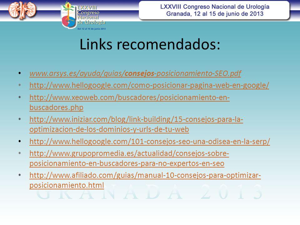 Links recomendados: www.arsys.es/ayuda/guias/consejos-posicionamiento-SEO.pdf www.arsys.es/ayuda/guias/consejos-posicionamiento-SEO.pdf http://www.hellogoogle.com/como-posicionar-pagina-web-en-google/ http://www.xeoweb.com/buscadores/posicionamiento-en- buscadores.php http://www.xeoweb.com/buscadores/posicionamiento-en- buscadores.php http://www.iniziar.com/blog/link-building/15-consejos-para-la- optimizacion-de-los-dominios-y-urls-de-tu-web http://www.iniziar.com/blog/link-building/15-consejos-para-la- optimizacion-de-los-dominios-y-urls-de-tu-web http://www.hellogoogle.com/101-consejos-seo-una-odisea-en-la-serp/ http://www.grupopromedia.es/actualidad/consejos-sobre- posicionamiento-en-buscadores-para-no-expertos-en-seo http://www.grupopromedia.es/actualidad/consejos-sobre- posicionamiento-en-buscadores-para-no-expertos-en-seo http://www.afiliado.com/guias/manual-10-consejos-para-optimizar- posicionamiento.html http://www.afiliado.com/guias/manual-10-consejos-para-optimizar- posicionamiento.html