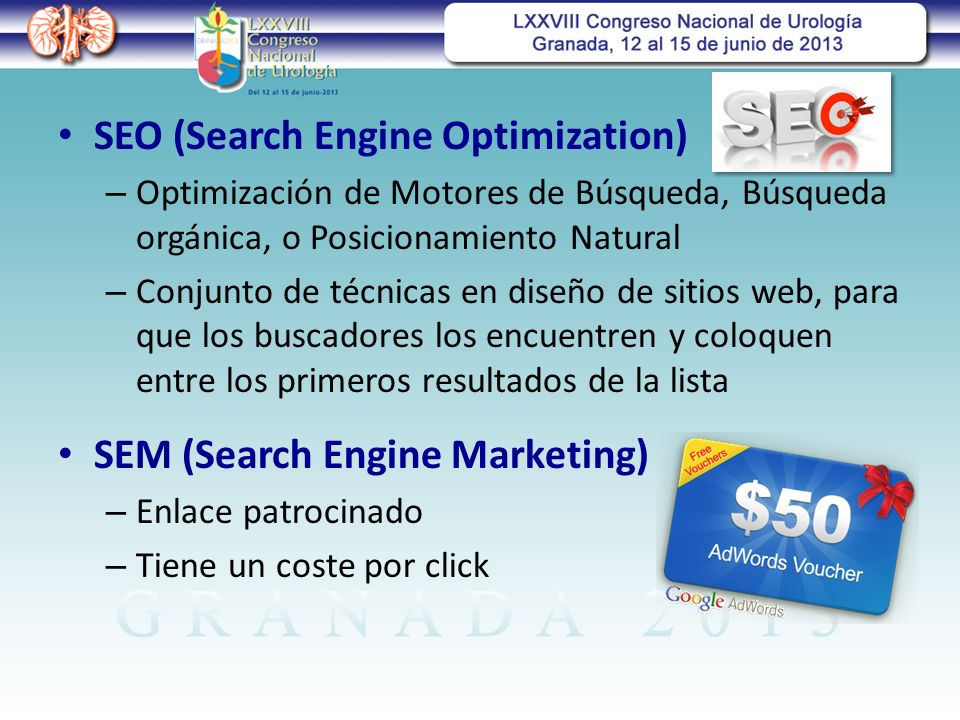 SEO (Search Engine Optimization) – Optimización de Motores de Búsqueda, Búsqueda orgánica, o Posicionamiento Natural – Conjunto de técnicas en diseño de sitios web, para que los buscadores los encuentren y coloquen entre los primeros resultados de la lista SEM (Search Engine Marketing) – Enlace patrocinado – Tiene un coste por click