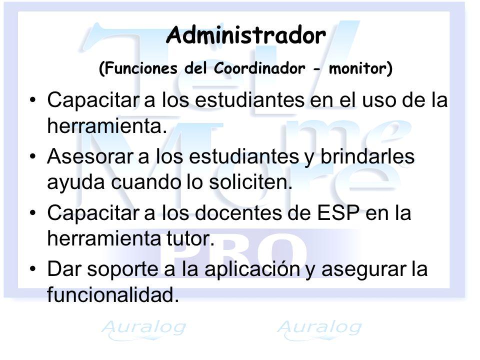 Administrador (Funciones del Coordinador - monitor) Capacitar a los estudiantes en el uso de la herramienta. Asesorar a los estudiantes y brindarles a