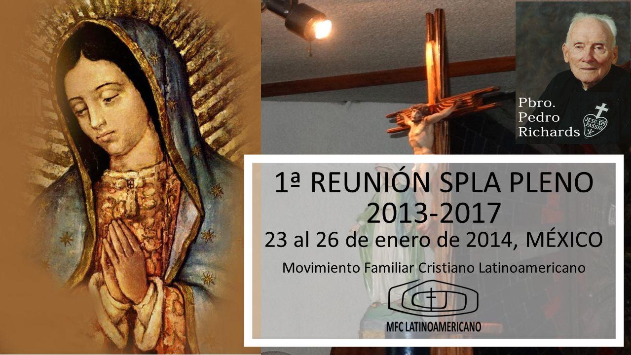 1ª REUNIÓN SPLA PLENO 2013-2017 1ª REUNIÓN SPLA PLENO 2013-2017 23 al 26 de enero de 2014, MÉXICO Movimiento Familiar Cristiano Latinoamericano