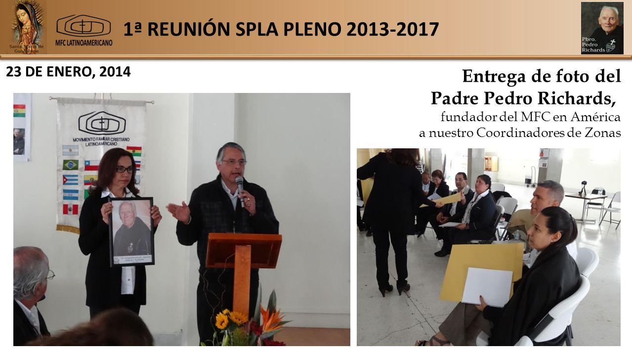 1ª REUNIÓN SPLA PLENO 2013-2017 23 DE ENERO, 2014 Entrega de foto del Padre Pedro Richards, fundador del MFC en América a nuestro Coordinadores de Zonas