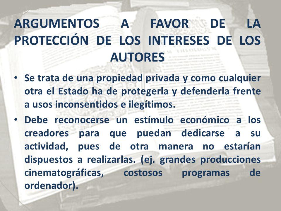 ARGUMENTOS A FAVOR DE LA PROTECCIÓN DE LOS INTERESES DE LOS AUTORES Se trata de una propiedad privada y como cualquier otra el Estado ha de protegerla y defenderla frente a usos inconsentidos e ilegítimos.