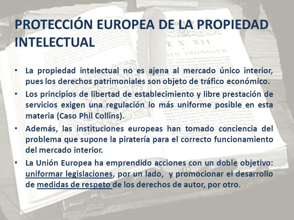PROTECCIÓN EUROPEA DE LA PROPIEDAD INTELECTUAL La propiedad intelectual no es ajena al mercado único interior, pues los derechos patrimoniales son objeto de tráfico económico.