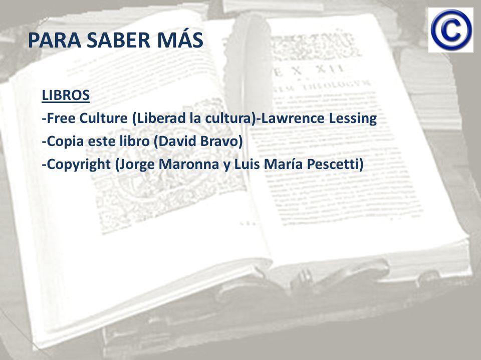 PARA SABER MÁS LIBROS -Free Culture (Liberad la cultura)-Lawrence Lessing -Copia este libro (David Bravo) -Copyright (Jorge Maronna y Luis María Pescetti)