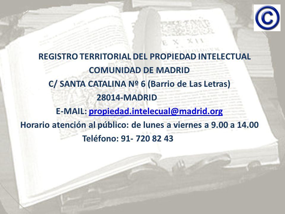 REGISTRO TERRITORIAL DEL PROPIEDAD INTELECTUAL COMUNIDAD DE MADRID C/ SANTA CATALINA Nº 6 (Barrio de Las Letras) 28014-MADRID E-MAIL: propiedad.intelecual@madrid.orgpropiedad.intelecual@madrid.org Horario atención al público: de lunes a viernes a 9.00 a 14.00 Teléfono: 91- 720 82 43