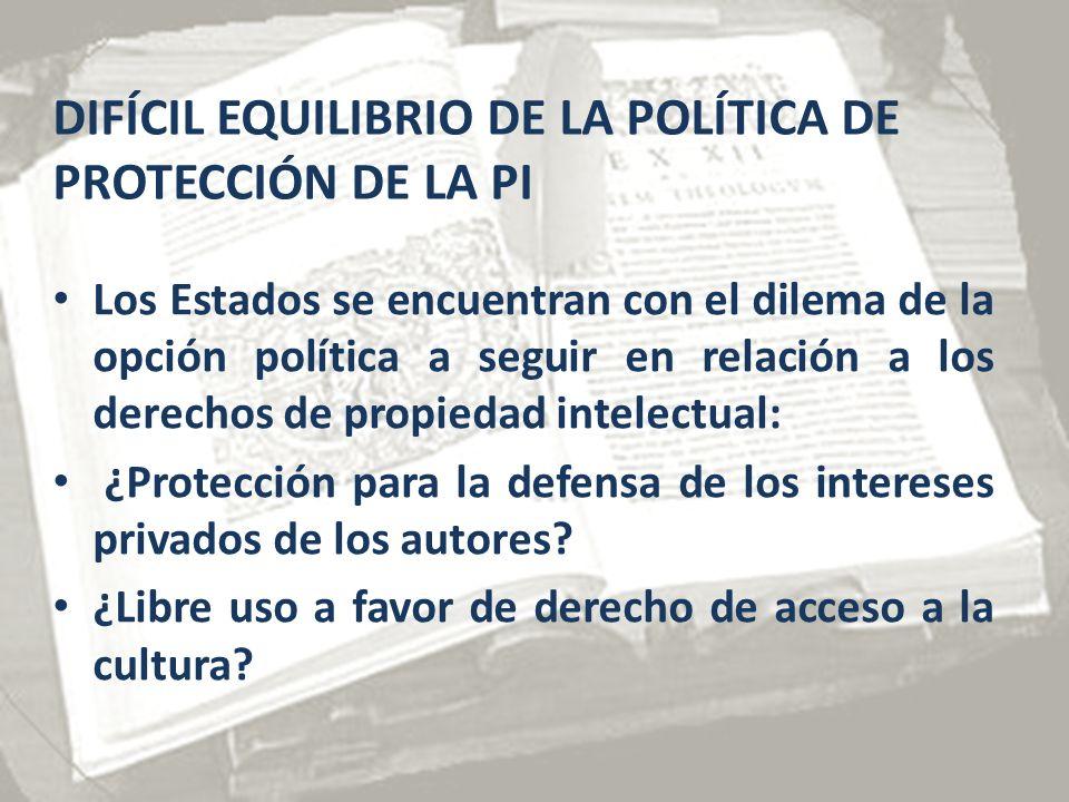 DIFÍCIL EQUILIBRIO DE LA POLÍTICA DE PROTECCIÓN DE LA PI Los Estados se encuentran con el dilema de la opción política a seguir en relación a los derechos de propiedad intelectual: ¿Protección para la defensa de los intereses privados de los autores.