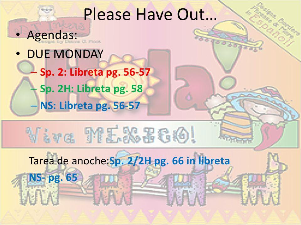 Please Have Out… Agendas: DUE MONDAY – Sp.2: Libreta pg.