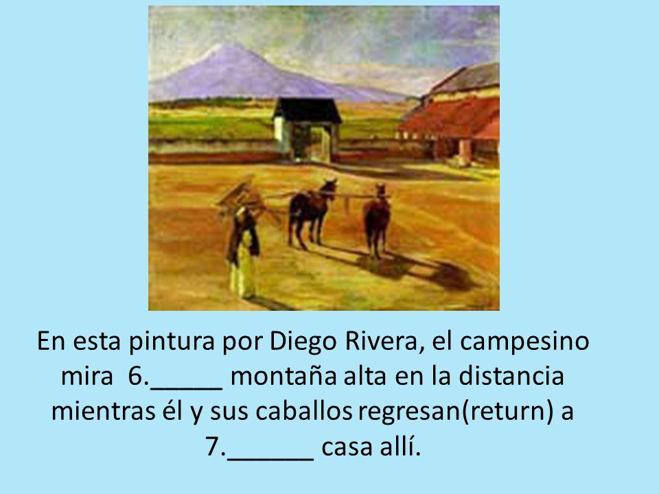 En esta pintura por Diego Rivera, el campesino mira 6._____ montaña alta en la distancia mientras él y sus caballos regresan(return) a 7.______ casa allí.