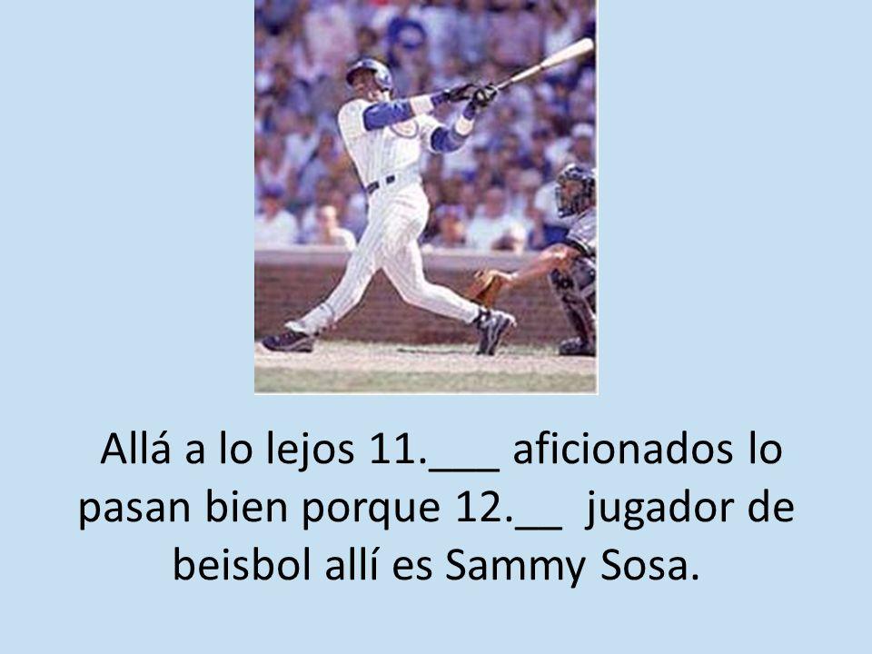 Allá a lo lejos 11.___ aficionados lo pasan bien porque 12.__ jugador de beisbol allí es Sammy Sosa.
