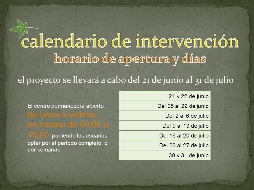 el proyecto se llevará a cabo del 21 de junio al 31 de julio 21 y 22 de junio Del 25 al 29 de junio Del 2 al 6 de julio Del 9 al 13 de julio Del 16 al 20 de julio Del 23 al 27 de julio 30 y 31 de junio El centro permanecerá abierto de lunes a viernes, en horario de 08:00 a 15:00 ; pudiendo los usuarios optar por el período completo o por semanas.