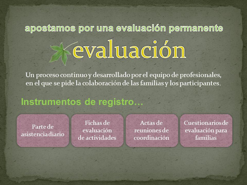 Un proceso continuo y desarrollado por el equipo de profesionales, en el que se pide la colaboración de las familias y los participantes.