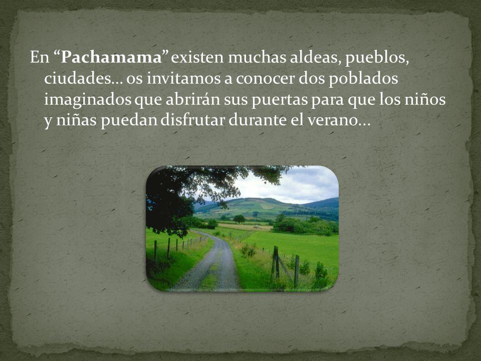 En Pachamama existen muchas aldeas, pueblos, ciudades… os invitamos a conocer dos poblados imaginados que abrirán sus puertas para que los niños y niñas puedan disfrutar durante el verano...