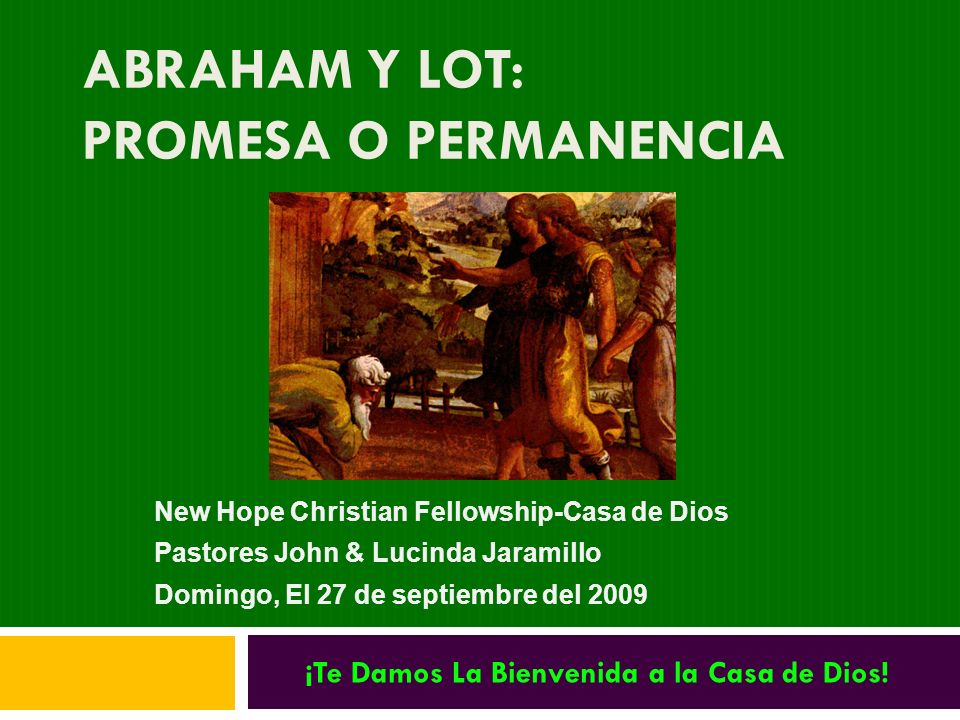 ABRAHAM Y LOT: PROMESA O PERMANENCIA New Hope Christian Fellowship-Casa de Dios Pastores John & Lucinda Jaramillo Domingo, El 27 de septiembre del 200