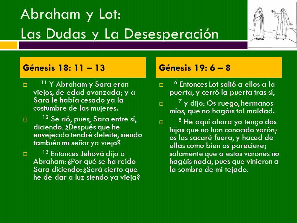 Abraham y Lot: Las Dudas y La Desesperación 11 Y Abraham y Sara eran viejos, de edad avanzada; y a Sara le había cesado ya la costumbre de las mujeres