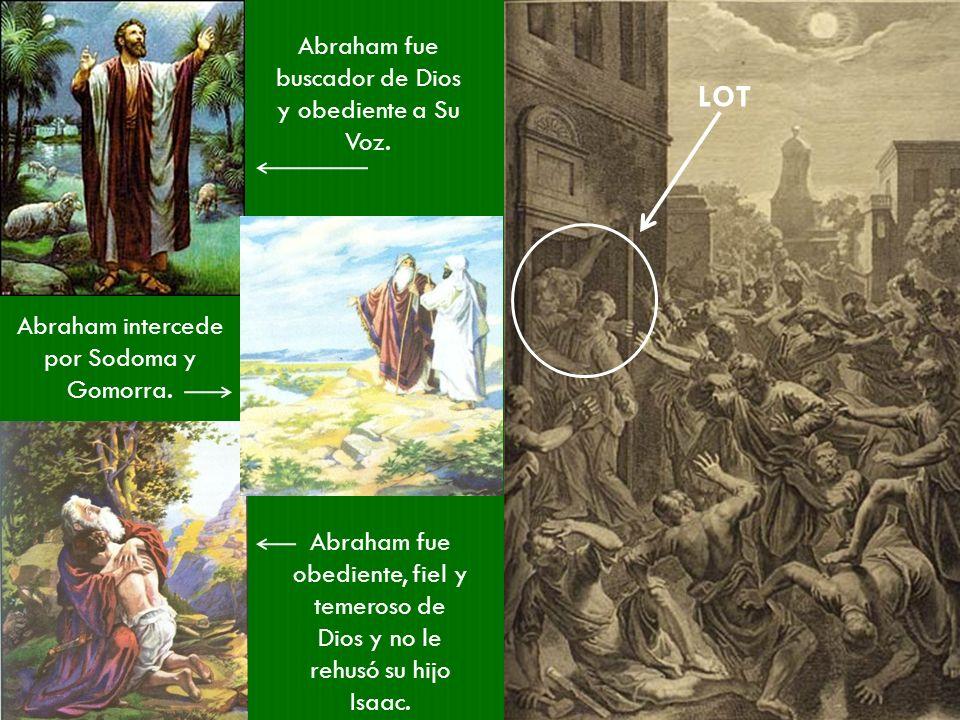 LOT Abraham fue buscador de Dios y obediente a Su Voz. Abraham intercede por Sodoma y Gomorra. Abraham fue obediente, fiel y temeroso de Dios y no le