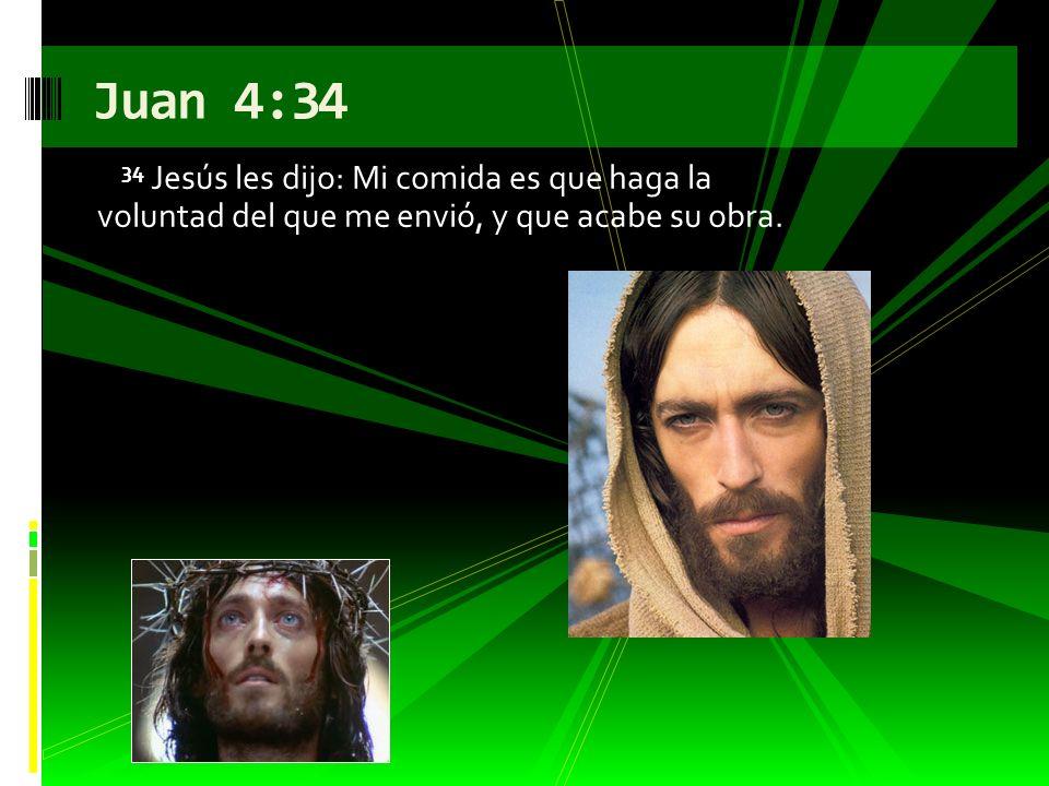 34 Jesús les dijo: Mi comida es que haga la voluntad del que me envió, y que acabe su obra. Juan 4:34