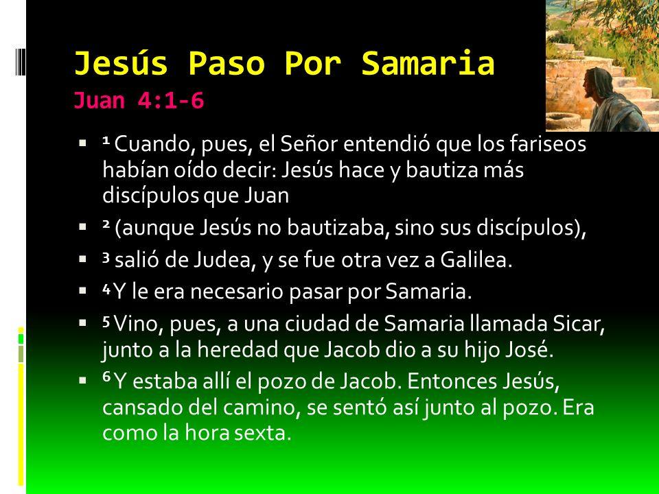 Jesús Paso Por Samaria Juan 4:1-6 1 Cuando, pues, el Señor entendió que los fariseos habían oído decir: Jesús hace y bautiza más discípulos que Juan 2