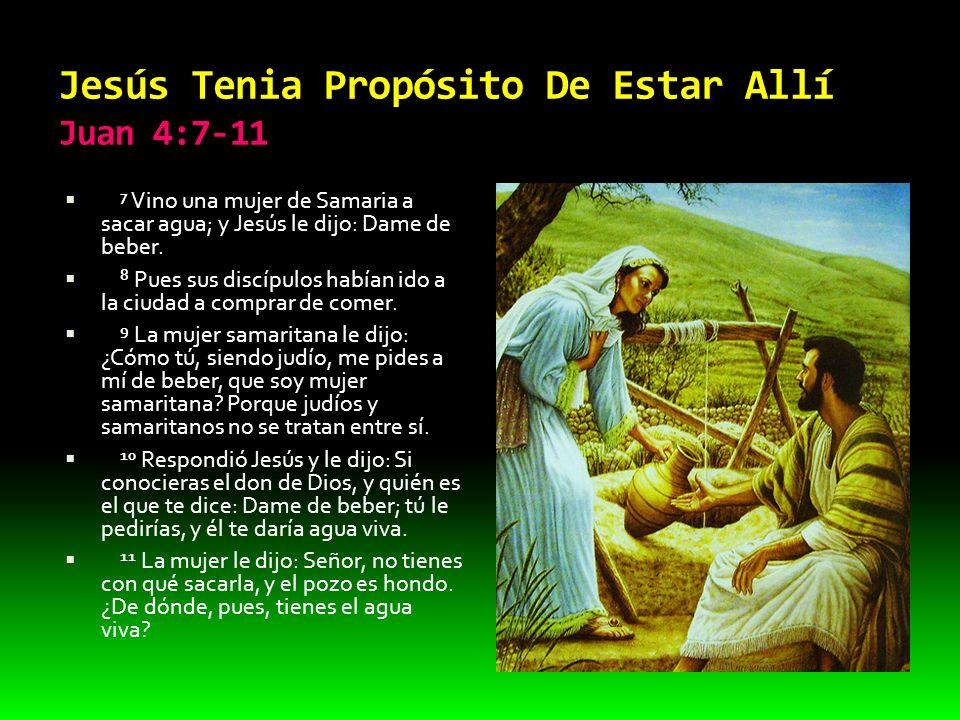 Jesús Tenia Propósito De Estar Allí Juan 4:7-11 7 Vino una mujer de Samaria a sacar agua; y Jesús le dijo: Dame de beber. 8 Pues sus discípulos habían