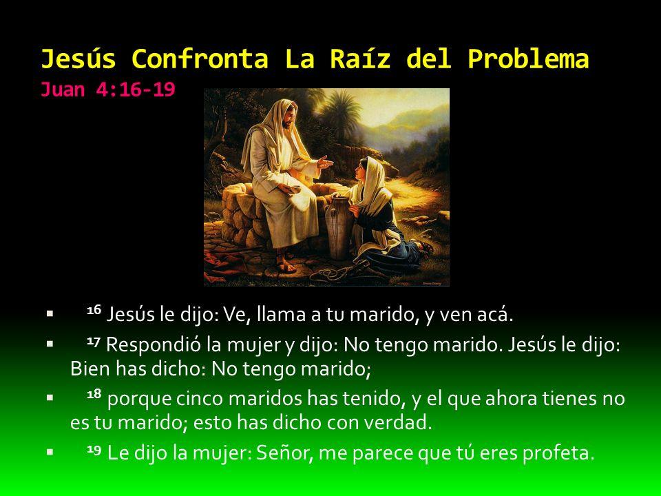 Jesús Confronta La Raíz del Problema Juan 4:16-19 16 Jesús le dijo: Ve, llama a tu marido, y ven acá. 17 Respondió la mujer y dijo: No tengo marido. J