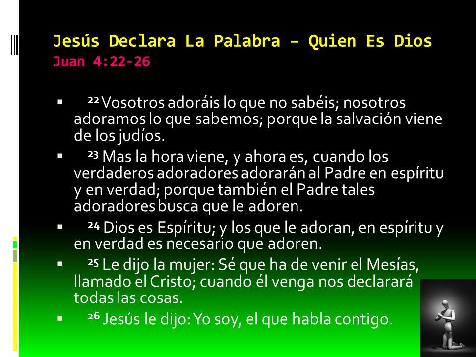 Jesús Declara La Palabra – Quien Es Dios Juan 4:22-26 22 Vosotros adoráis lo que no sabéis; nosotros adoramos lo que sabemos; porque la salvación vien