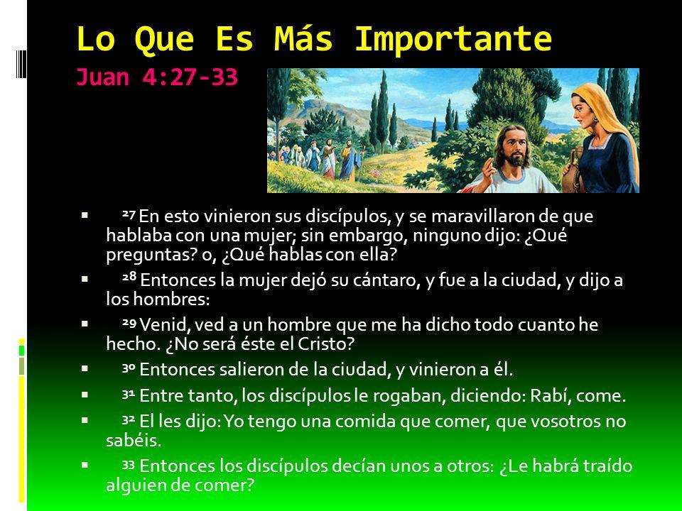 Lo Que Es Más Importante Juan 4:27-33 27 En esto vinieron sus discípulos, y se maravillaron de que hablaba con una mujer; sin embargo, ninguno dijo: ¿