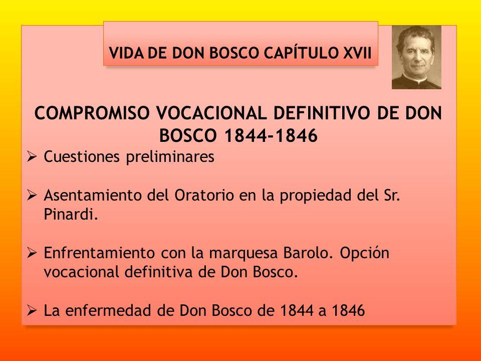 COMPROMISO VOCACIONAL DEFINITIVO DE DON BOSCO 1844-1846 Cuestiones preliminares Asentamiento del Oratorio en la propiedad del Sr. Pinardi. Enfrentamie