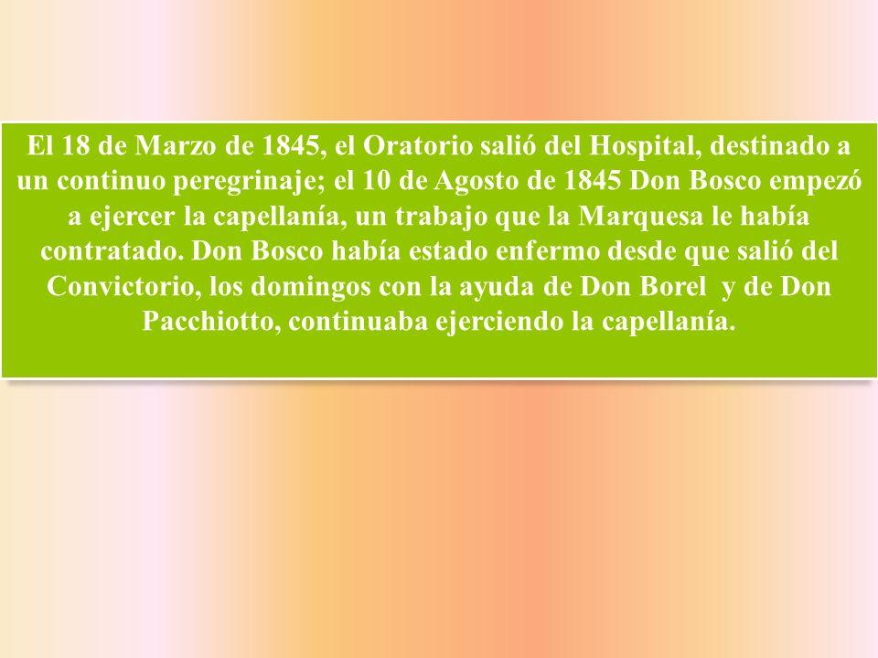 El 18 de Marzo de 1845, el Oratorio salió del Hospital, destinado a un continuo peregrinaje; el 10 de Agosto de 1845 Don Bosco empezó a ejercer la cap