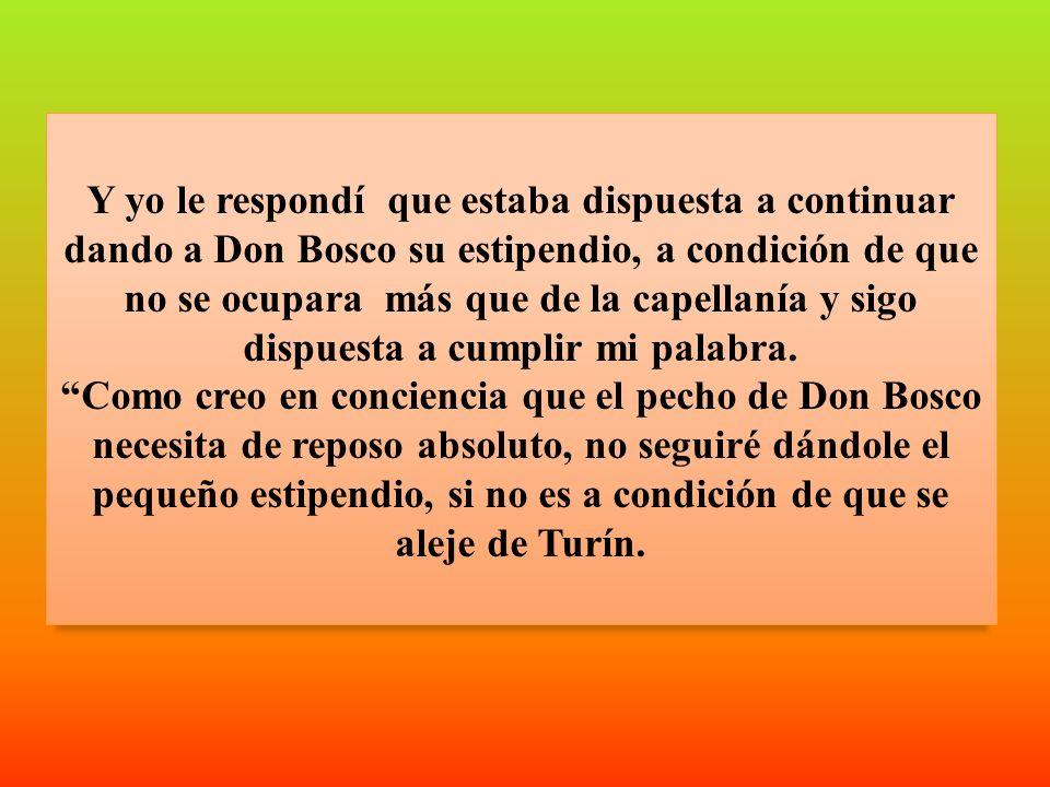 Y yo le respondí que estaba dispuesta a continuar dando a Don Bosco su estipendio, a condición de que no se ocupara más que de la capellanía y sigo di