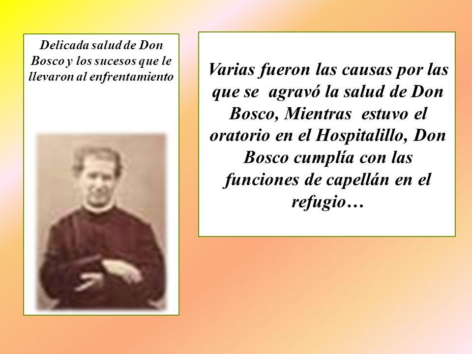 Varias fueron las causas por las que se agravó la salud de Don Bosco, Mientras estuvo el oratorio en el Hospitalillo, Don Bosco cumplía con las funcio