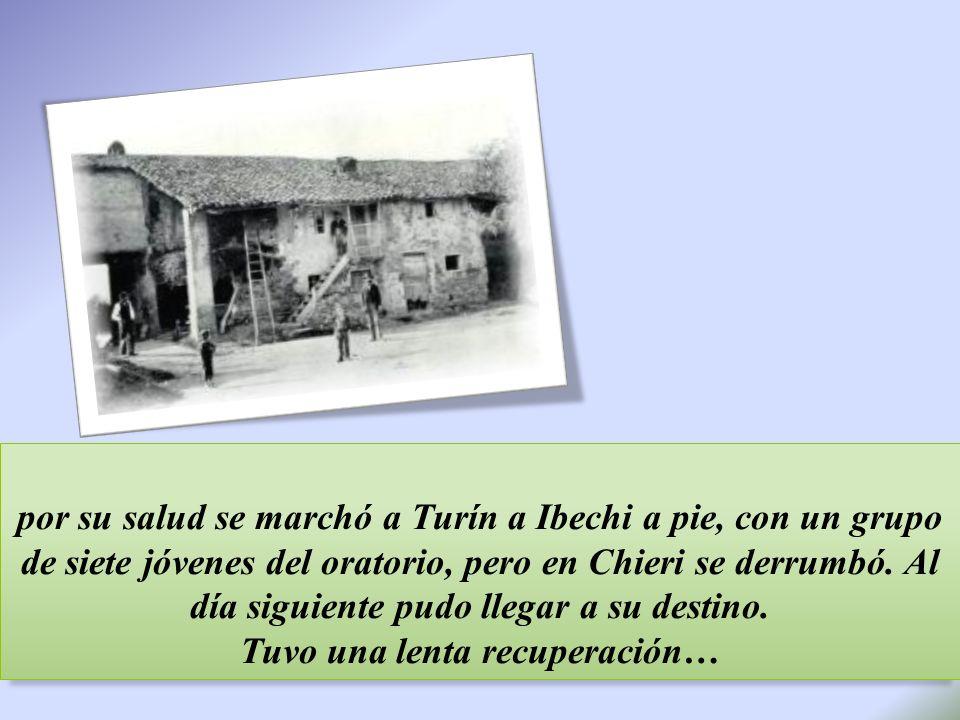 por su salud se marchó a Turín a Ibechi a pie, con un grupo de siete jóvenes del oratorio, pero en Chieri se derrumbó. Al día siguiente pudo llegar a