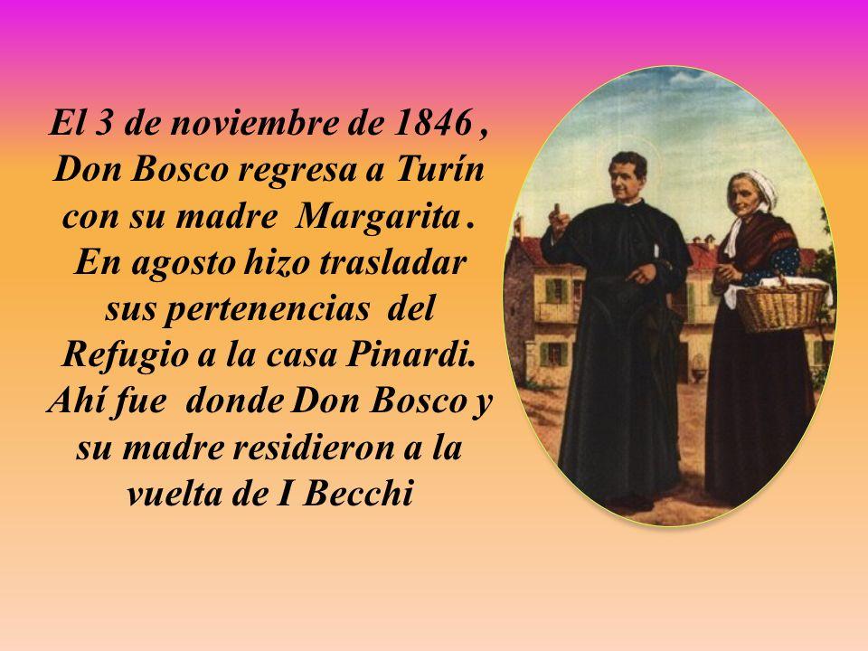 El 3 de noviembre de 1846, Don Bosco regresa a Turín con su madre Margarita. En agosto hizo trasladar sus pertenencias del Refugio a la casa Pinardi.