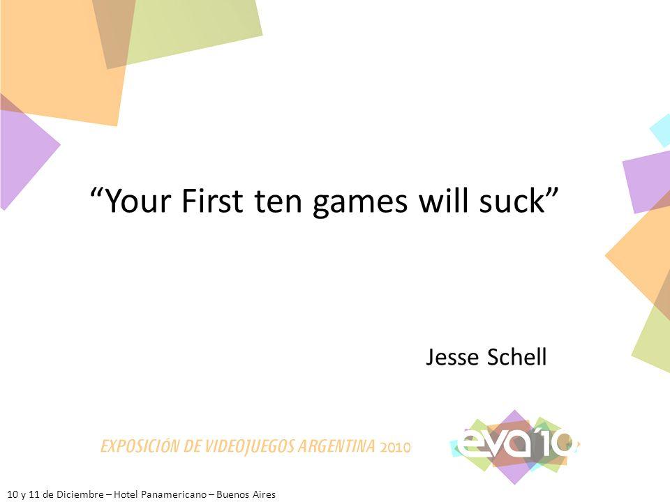 10 y 11 de Diciembre – Hotel Panamericano – Buenos Aires Your First ten games will suck Jesse Schell