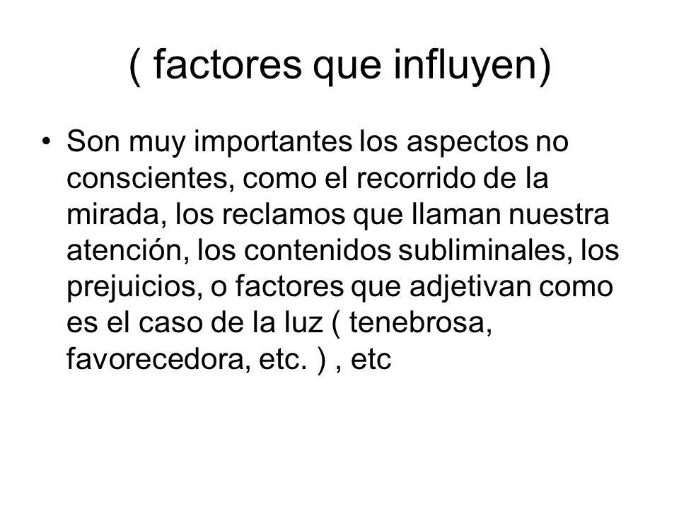 ( factores que influyen) Son muy importantes los aspectos no conscientes, como el recorrido de la mirada, los reclamos que llaman nuestra atención, lo