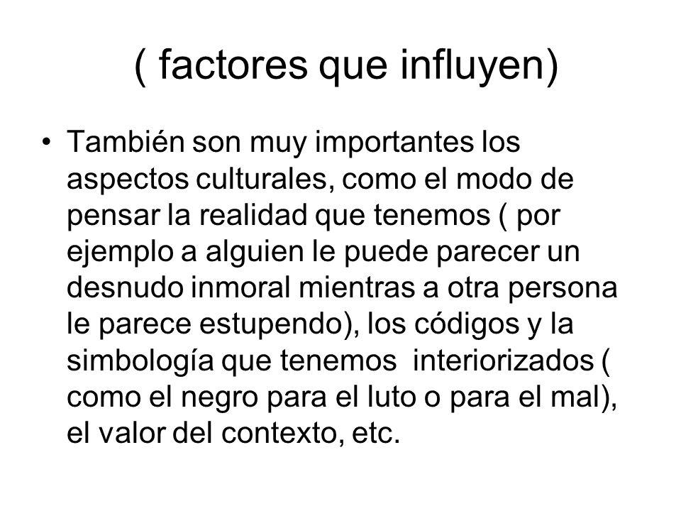 ( factores que influyen) También son muy importantes los aspectos culturales, como el modo de pensar la realidad que tenemos ( por ejemplo a alguien l