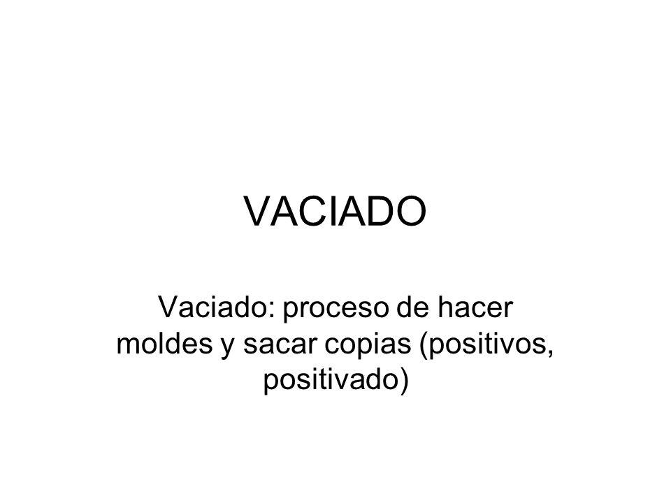 VACIADO Vaciado: proceso de hacer moldes y sacar copias (positivos, positivado)