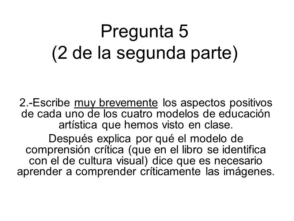 Pregunta 5 (2 de la segunda parte) 2.-Escribe muy brevemente los aspectos positivos de cada uno de los cuatro modelos de educación artística que hemos