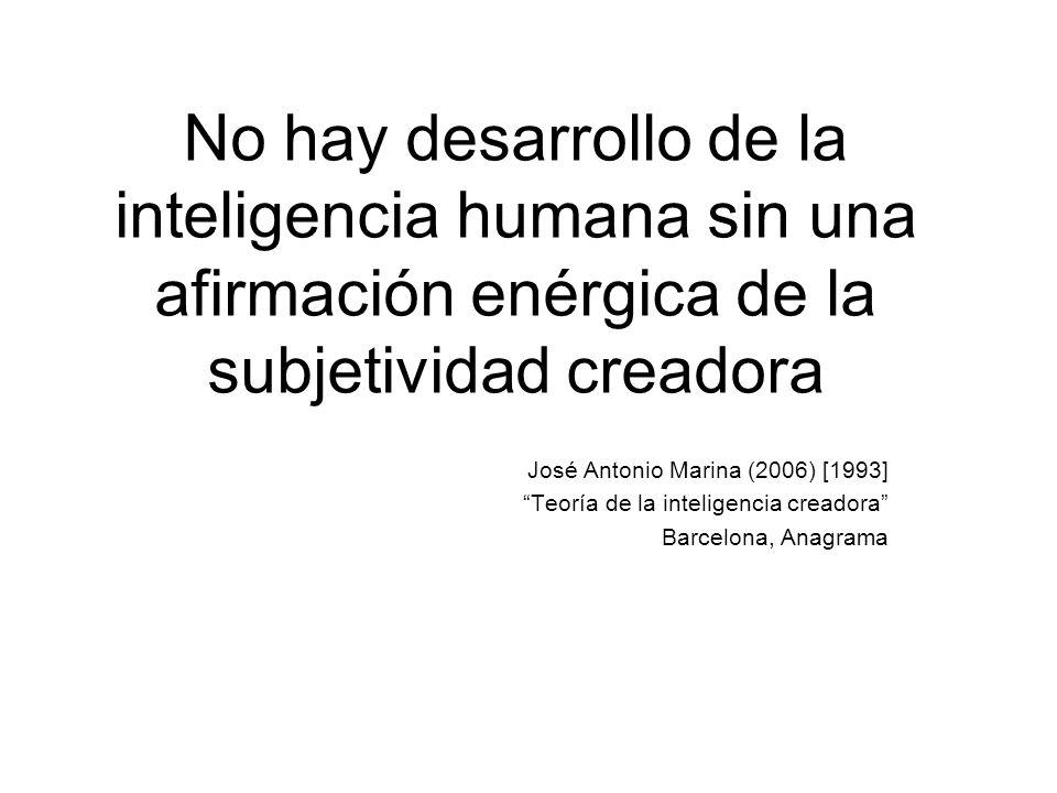 No hay desarrollo de la inteligencia humana sin una afirmación enérgica de la subjetividad creadora José Antonio Marina (2006) [1993] Teoría de la int