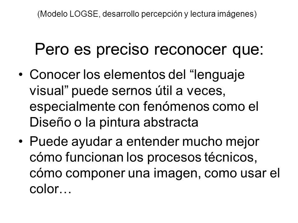 (Modelo LOGSE, desarrollo percepción y lectura imágenes) Pero es preciso reconocer que: Conocer los elementos del lenguaje visual puede sernos útil a
