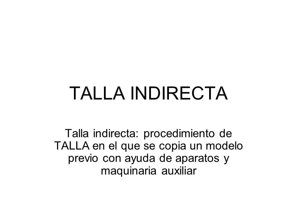 TALLA INDIRECTA Talla indirecta: procedimiento de TALLA en el que se copia un modelo previo con ayuda de aparatos y maquinaria auxiliar