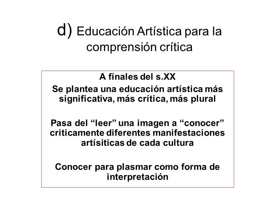 d) Educación Artística para la comprensión crítica A finales del s.XX Se plantea una educación artística más significativa, más crítica, más plural Pa