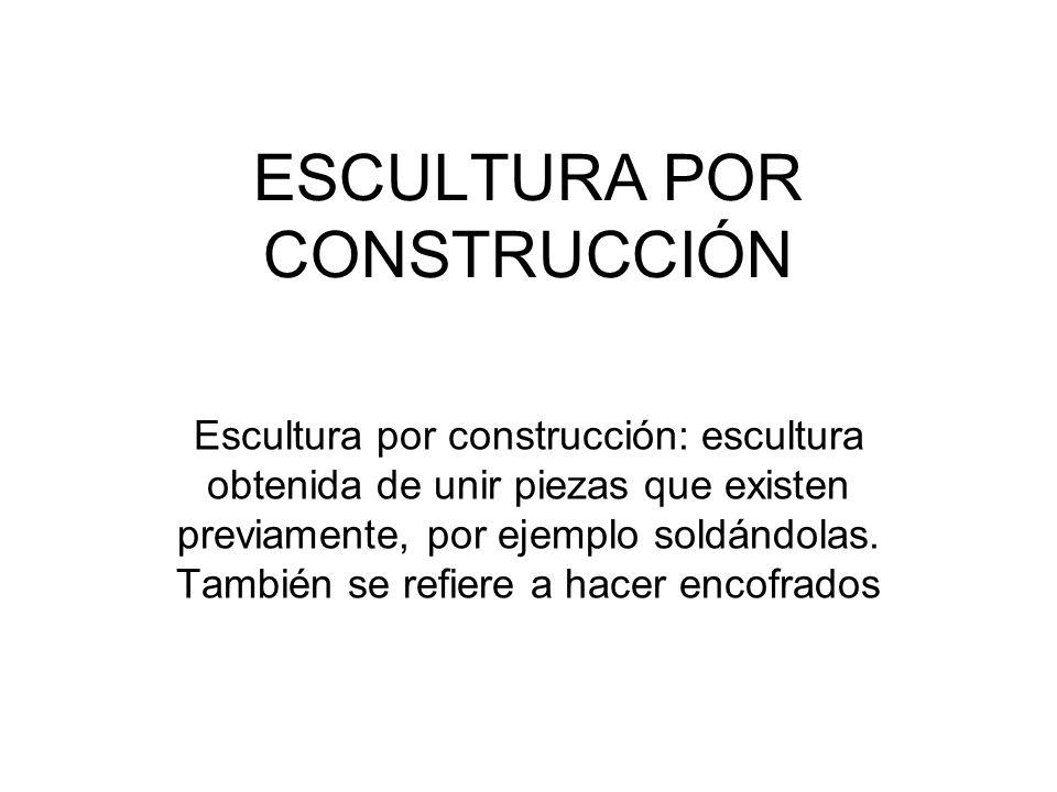ESCULTURA POR CONSTRUCCIÓN Escultura por construcción: escultura obtenida de unir piezas que existen previamente, por ejemplo soldándolas. También se